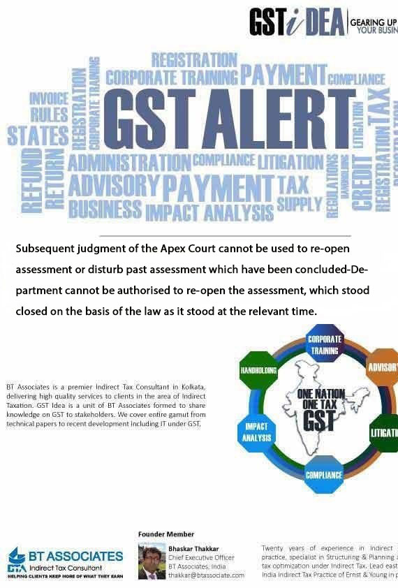 Subsequent judgment of the Apex Court cannot be used to re-open assessment or disturb past assessment which have been concluded-Department cannot be authorised to re-open the assessment, which stood closed on the basis of the law as it stood at the relevant time.