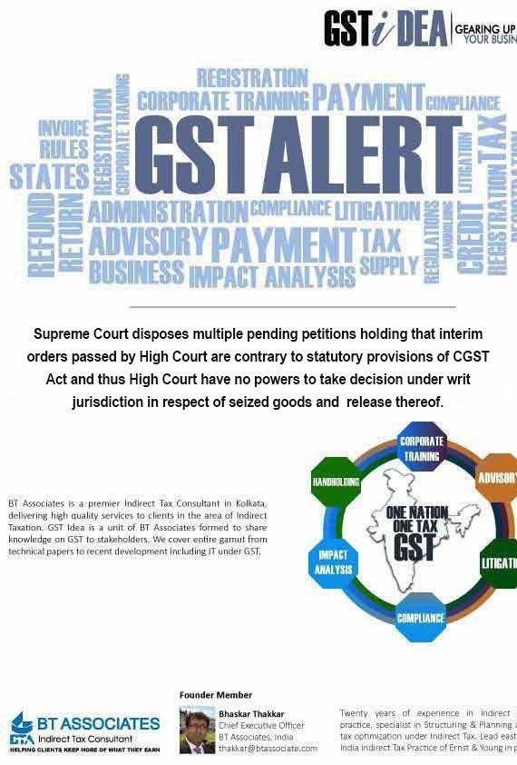 Supreme Court disposes multiple pending petitions holding that interim orders passed by High Court are contrary to statutory provisions of CGST Act and thus High Court have no powers to take decision under writ jurisdiction in respect of seized goods and  release thereof.